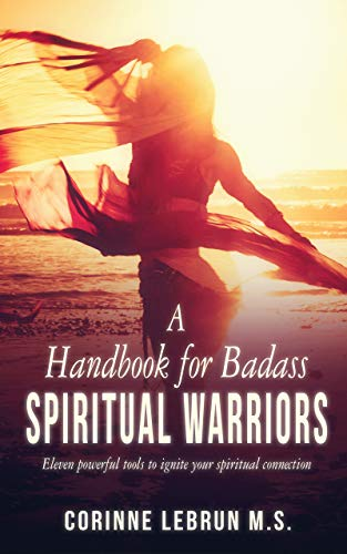 A Handbook for Badass Spiritual Warriors: Eleven Powerful Practices To Ignite your Spiritual Connection